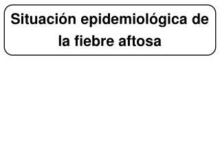 Situaci�n epidemiol�gica de la fiebre aftosa