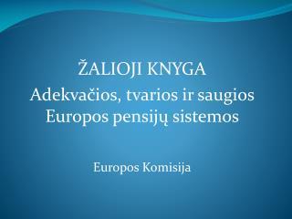 ŽALIOJI KNYGA Adekvačios, tvarios ir saugios Europos pensijų sistemos Europos Komisija