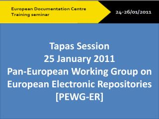 Tapas Session 25 January 2011   Pan-European Working Group on  European Electronic  Repositories