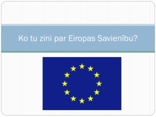 Ko tu zini par  Eiropas Savienīb u?