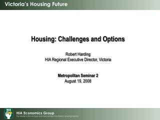 Housing: Challenges and Options Robert Harding HIA Regional Executive Director, Victoria
