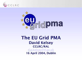 The EU Grid PMA David Kelsey CCLRC/RAL d.p.kelsey@rl.ac.uk 16 April 2004, Dublin