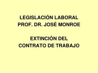 LEGISLACIÓN LABORAL PROF. DR. JOSÉ MONROE EXTINCIÓN DEL  CONTRATO DE TRABAJO