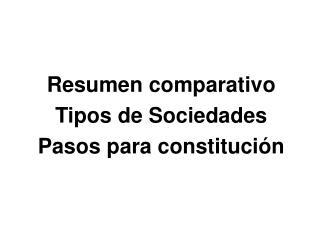 Resumen comparativo Tipos de Sociedades Pasos para constitución