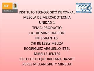 INSTITUTO TECNOLOGICO DE CONKAL MEZCLA DE MERCADOTECNIA UNIDAD 1 TEMA: PRODUCTO