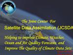 The Joint Center  For  Satellite Data Assimilation JCSDA     Helping to improve Climate, Weather, Ocean and Air Quality