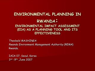 Theobald MASHINGA Rwanda Environment Management Authority (REMA ) Rwanda. IAIA 07, Seoul, Korea
