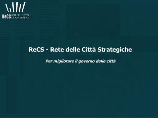 ReCS - Rete delle Città Strategiche Per migliorare il governo delle città