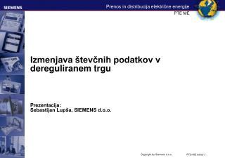 Izmenjava števčnih podatkov v dereguliranem trgu Prezentacija : Sebastijan Lupša, SIEMENS d.o.o.