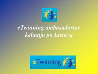 eTwinning ambasadorius keliauja po Lietuv ?