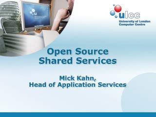 Open Source Shared Services Mick Kahn,  Head of Application Services