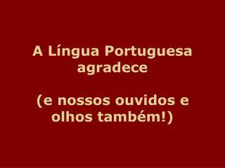A Língua Portuguesa agradece  (e nossos ouvidos e olhos também!)