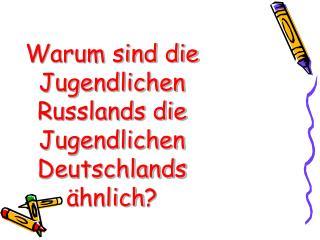 Warum sind die Jugendlichen Russlands die Jugendlichen Deutschlands ähnlich ?