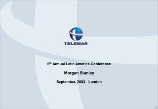 6 th  Annual Latin America Conference Morgan Stanley September, 2003 - London