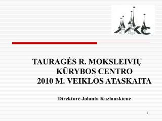 TAURAGĖS R. MOKSLEIVIŲ  KŪRYBOS CENTRO  2010 M. VEIKLOS ATASKAITA Direktorė Jolanta Kazlauskienė