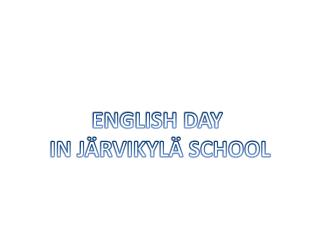 ENGLISH DAY  IN JÄRVIKYLÄ SCHOOL