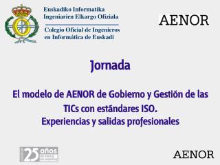 Jornada El modelo de AENOR de Gobierno y Gestión de las TICs con estándares ISO .