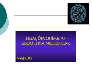 LIGAÇÕES QUÍMICAS GEOMETRIA MOLECULAR NANDO