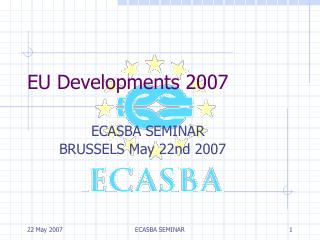 EU Developments 2007 ECASBA SEMINAR  	BRUSSELS May 22nd 2007
