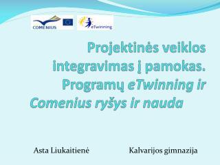 Projektinės veiklos integravimas į pamokas. Programų  eTwinning ir Comenius ryšys ir nauda