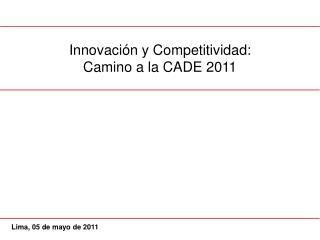 Innovación y  Competitividad: C amino a la CADE  2011