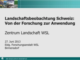 Landschaftsbeobachtung Schweiz: Von der Forschung zur Anwendung Zentrum Landschaft WSL