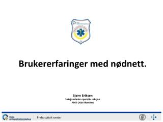 Brukererfaringer  med nødnett. Bjørn Eriksen Seksjonsleder operativ seksjon AMK Oslo Akershus