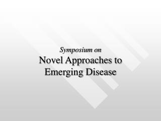 Symposium on Novel Approaches to  Emerging Disease