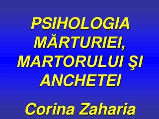 PSIHOLOGIA  MĂRTURIEI, MARTORULUI ŞI ANCHETEI Corina Zaharia
