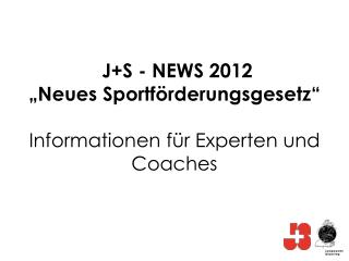 J+S - NEWS 2012 �Neues Sportf�rderungsgesetz� Informationen f�r Experten und  Coaches