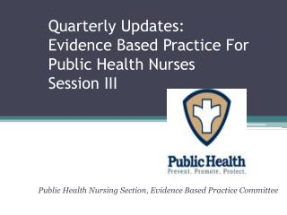 Quarterly Updates: Evidence Based Practice For Public Health Nurses Session III