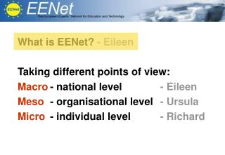 What is EENet?  - Eileen Taking different points of view: Macro 	- national level	 - Eileen