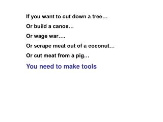If you want to cut down a tree… Or build a canoe… Or wage war…. Or scrape meat out of a coconut…