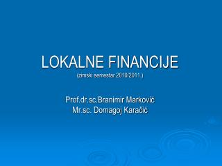 LOKALNE FINANCIJE (zimski semestar 2010/2011.) Prof.dr.sc.Branimir Marković Mr.sc. Domagoj Karačić