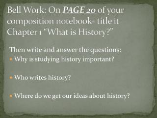 "Bell Work: On  PAGE  20  of your composition  notebook- title it  Chapter 1 ""What is History?"""