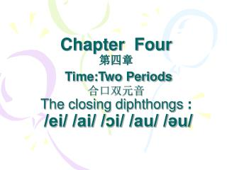 Chapter  Four 第四章 Time:Two Periods 合口双元音 The closing diphthongs  : /ei/ /ai/ /ɔi/ /au/ /әu/