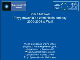 Sheila Maxwell Przygotowania do zamkni?cia pomocy  2000-2006 w Walii Welsh European Funding Office