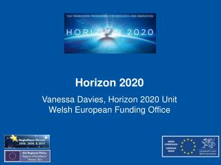Horizon 2020 Vanessa Davies, Horizon 2020 Unit Welsh European Funding Office