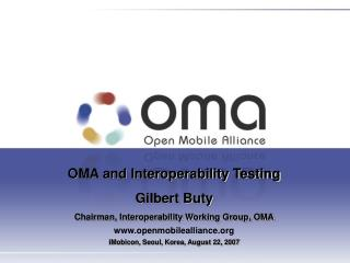 OMA and Interoperability Testing Gilbert Buty  Chairman, Interoperability Working Group, OMA