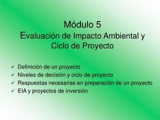 Módulo 5  E valuación de Impacto Ambiental y Ciclo de Proyecto