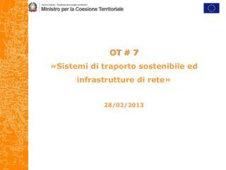 OT  # 7 «Sistemi di traporto sostenibile ed infrastrutture di rete» 28/02/2013