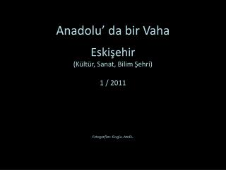 Anadolu' da bir Vaha . . Eskişehir (Kültür, Sanat, Bilim Şehri) 1 / 2011 Fotograflar : Engin AREL