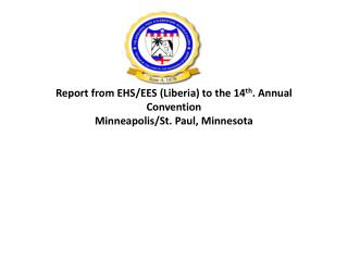 Report from EHS/EES (Liberia) to the 14 th . Annual Convention Minneapolis/St. Paul, Minnesota
