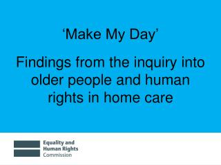 'Make My Day' Findings from the inquiry into older people and human rights in home care