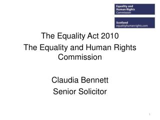 The Equality Act 2010 The Equality and Human Rights Commission Claudia Bennett Senior Solicitor