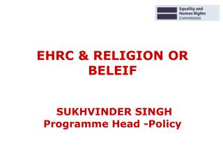 EHRC & RELIGION OR BELEIF SUKHVINDER SINGH Programme Head -Policy