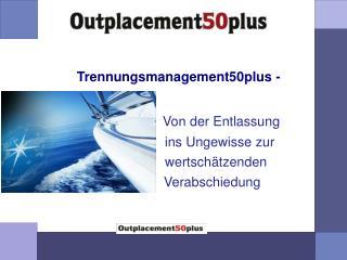 Trennungsmanagement50plus - Von der Entlassung                       ins Ungewisse zur