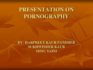 PRESENTATION ON PORNOGRAPHY BY- HARPREET KAUR PANDHER SUKHWINDER KAUR MINU SAINI