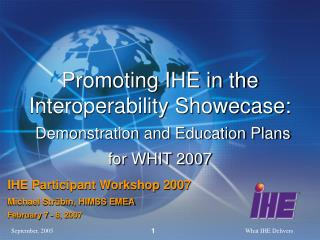 Promoting IHE in the Interoperability Showecase: Demonstration and Education Plans for WHIT 2007