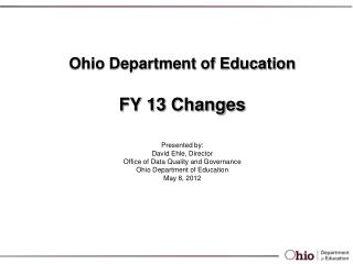 Ohio Department of Education FY 13 Changes Presented by: David Ehle, Director
